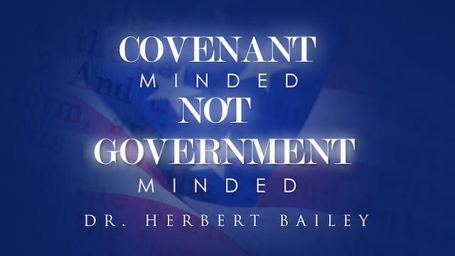 Covenant Minded, Not Government Minded - Dr. Herbert Bailey