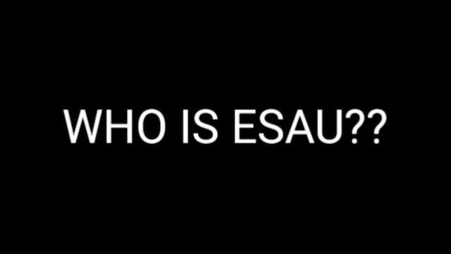 ESAU PT.7 (WHO IS ESAU?)