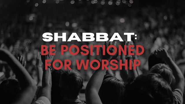 Shabbat: Be Positioned For Worship (07/16)