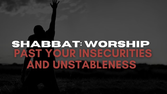Shabbat: Worship Past Your Insecurities and Unstableness (06/11)