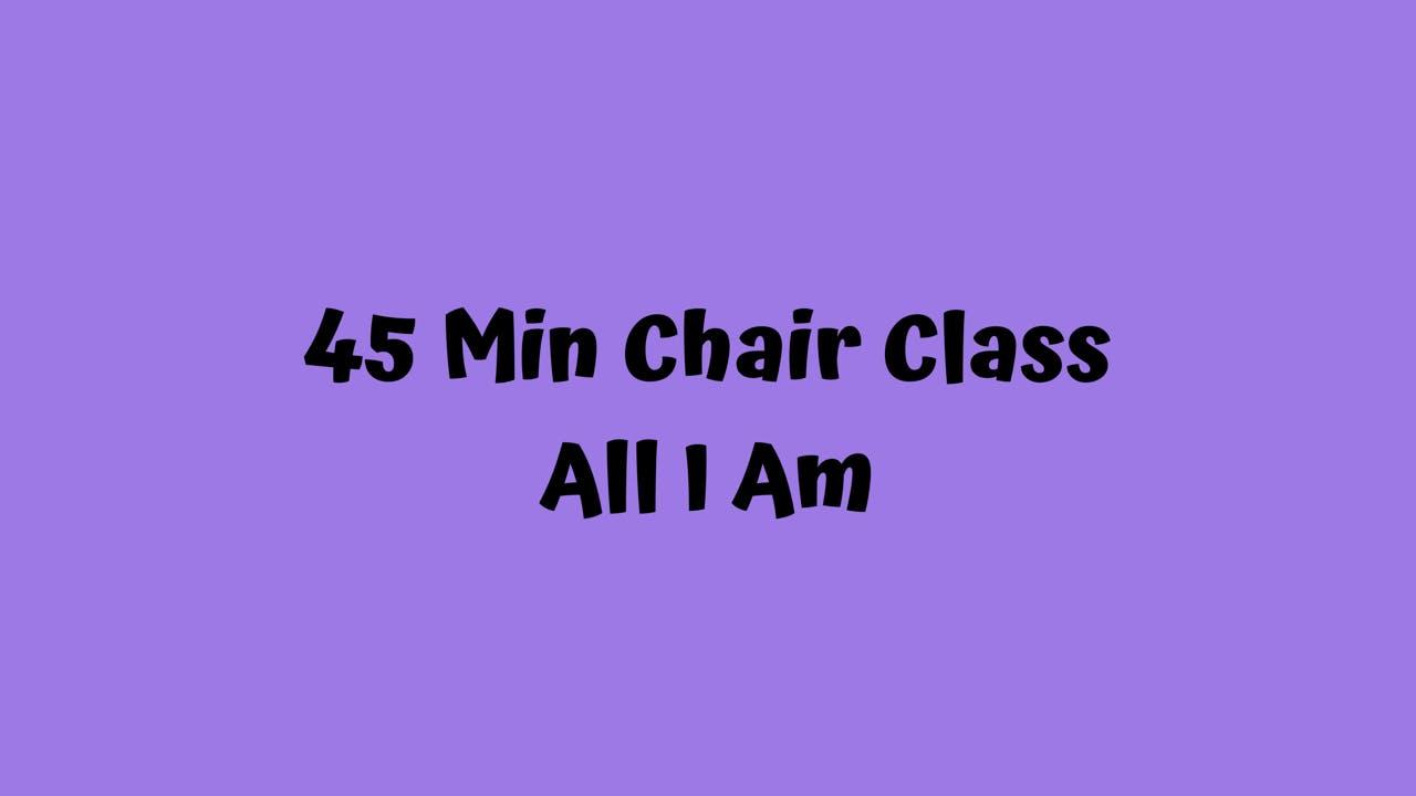45 Min Chair Class/ All I Am