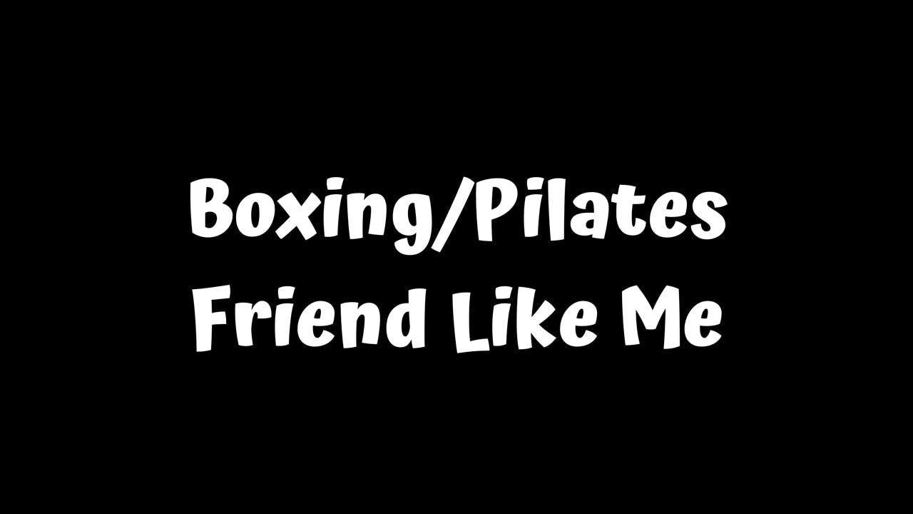 Boxing/Pilates - Friend Like Me