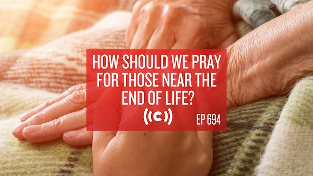 How Should We Pray For Those Near the End of Life? - Core Live - 4/28/21