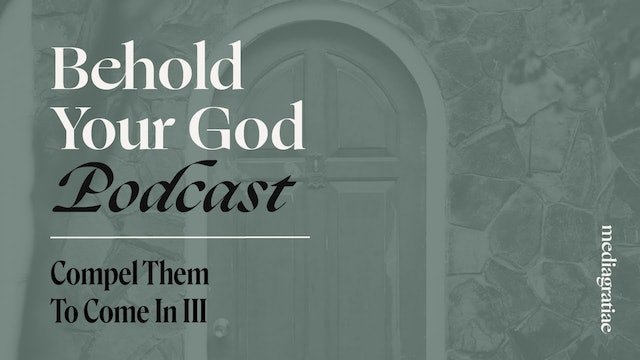 Compel Them To Come In III - Behold Your God Podcast