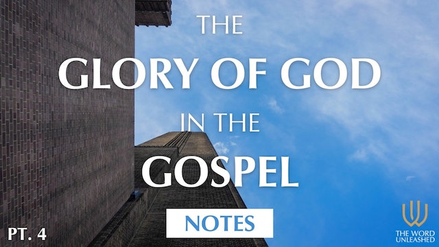 Notes (Part 4) - The Glory of God in the Gospel