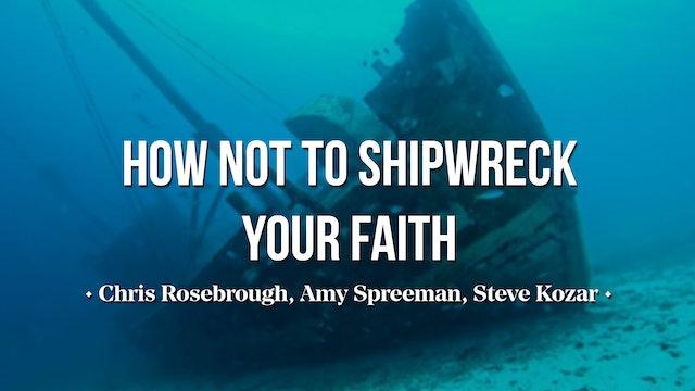 How NOT to Shipwreck Your Faith - Chris Rosebrough, Steve Kozar, & Amy Spreeman