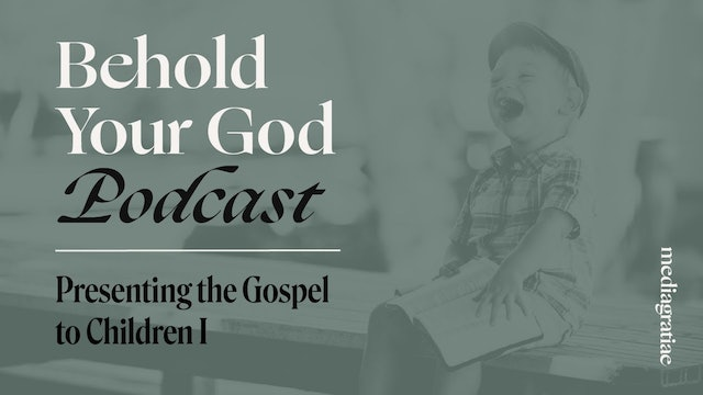 Presenting the Gospel to Children I - Behold Your God Podcast