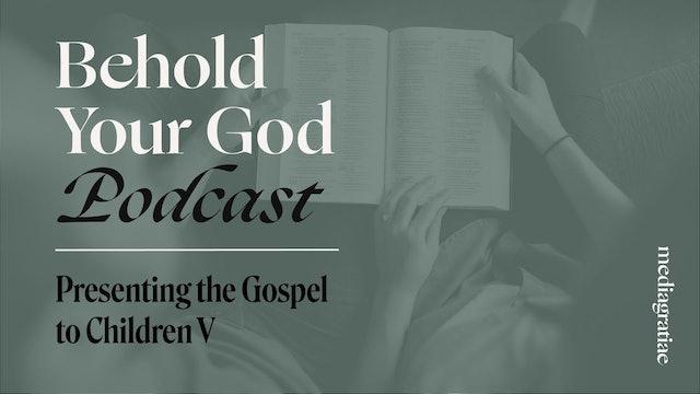 Presenting the Gospel to Children V - Behold Your God Podcast