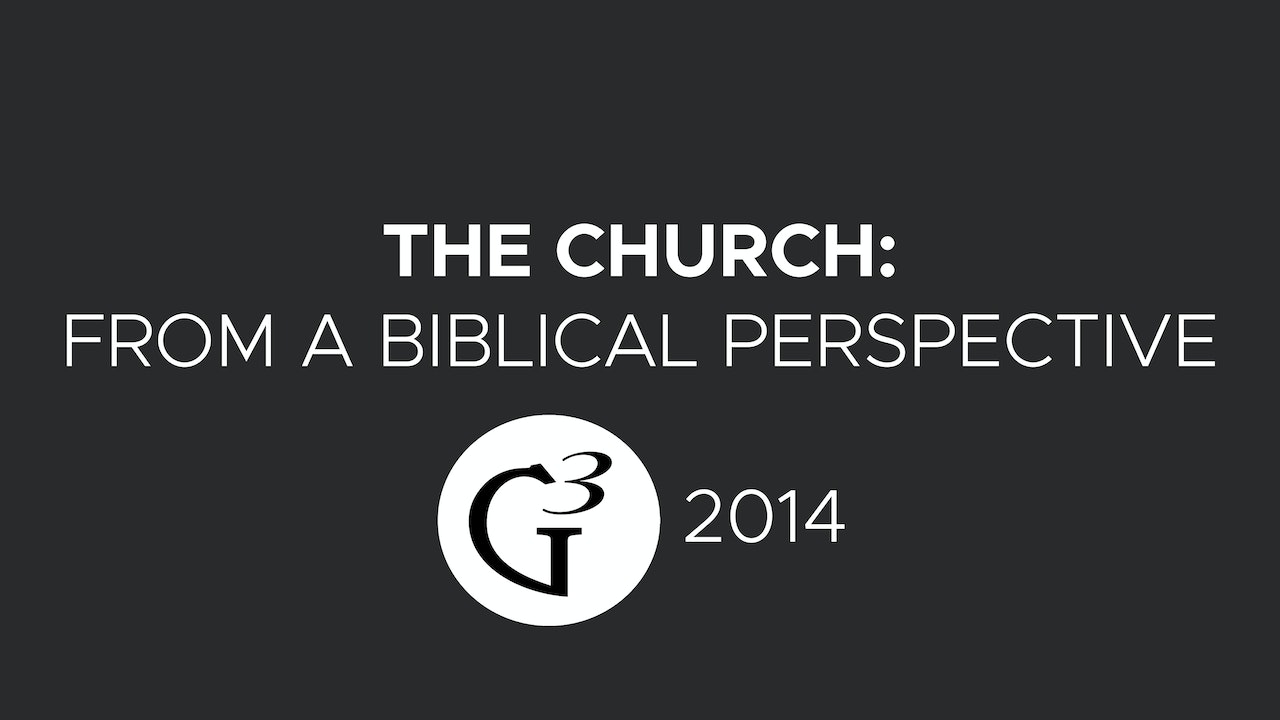 The Church: From a Biblical Perspective - G3 Conference (2014)