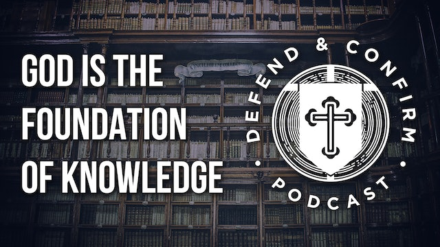 God is The Foundation of Knowledge - Defend and Confirm Podcast