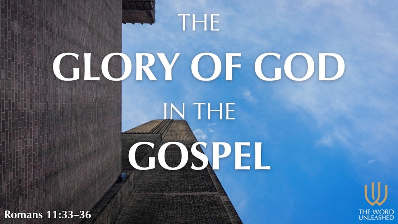 The Glory of God in the Gospel - The Word Unleashed