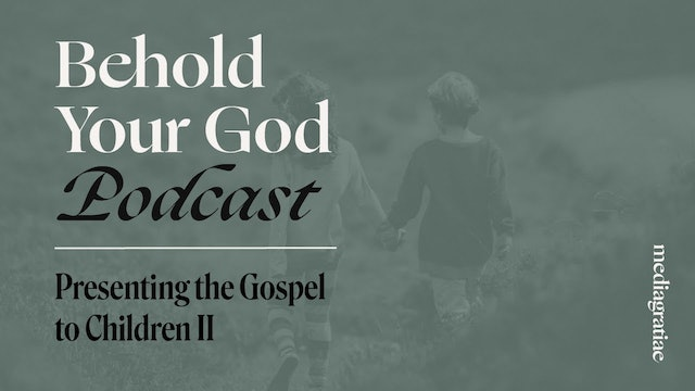 Presenting the Gospel to Children II - Behold Your God Podcast