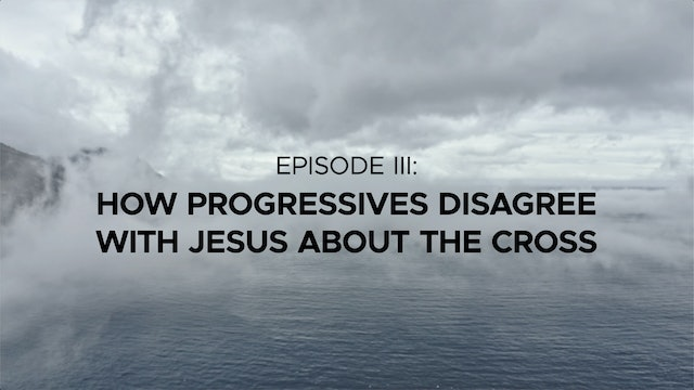 How Progressive Christians Disagree with Jesus about the Cross - Episode 3