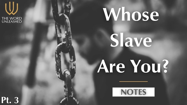 Notes Pt. 3 - Whose Slave Are You?