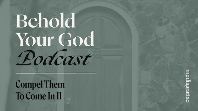 Compel Them to Come In II - Behold Your God Podcast