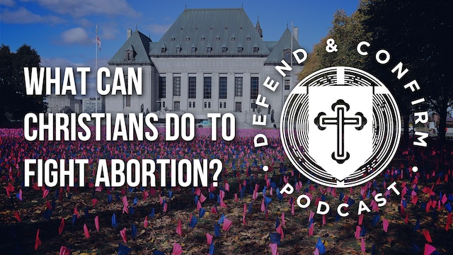 What Can Christians do to Fight Abortion - Defend and Confirm Podcast