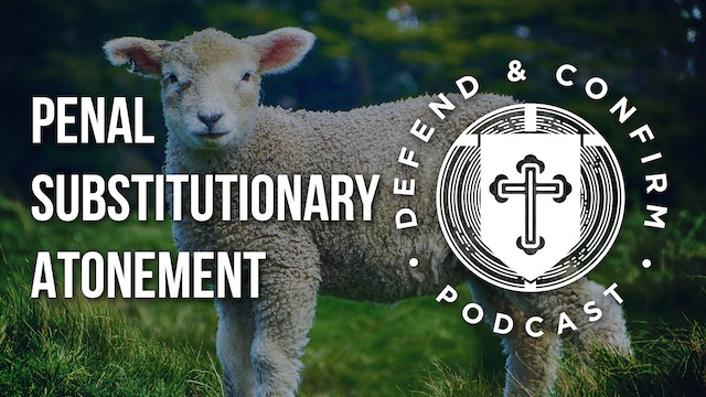 Penal Substitutionary Atonement - Defend and Confirm Podcast