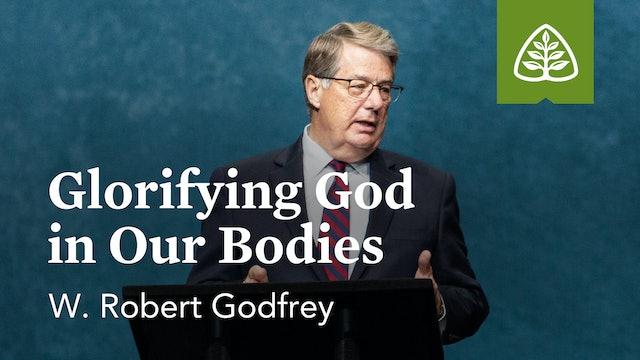 Glorifying God in Our Bodies – W. Robert Godfrey – Ligonier