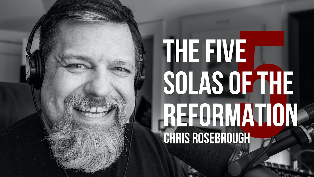 The Five Solas of the Reformation - Chris Rosebrough