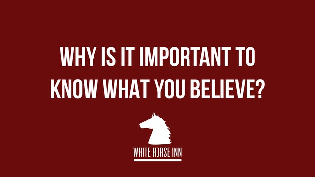 Why is it Important to Know What You Believe? - The White Horse Inn