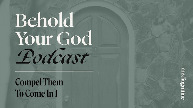 Compel Them to Come In I - Behold Your God Podcast