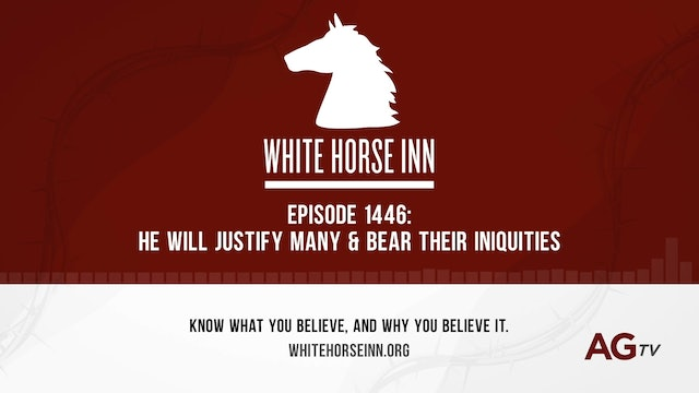 He Shall Justify Many & Bear Their Iniquities - The White Horse Inn - #1446