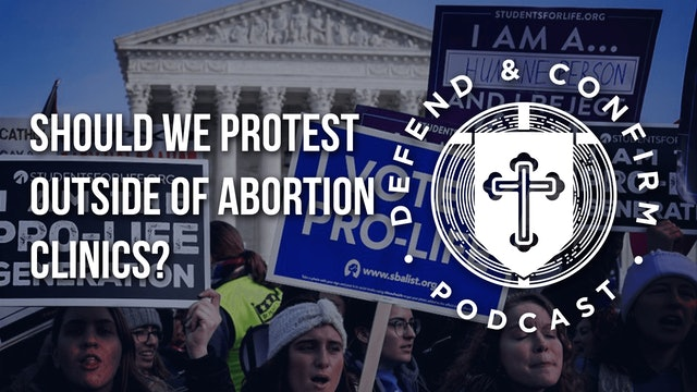 Should We Protest Outside of Abortion Clinics? - Defend and Confirm Podcast