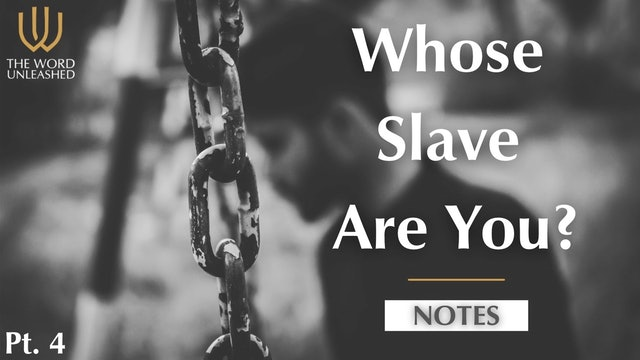 Notes Pt. 4 - Whose Slave Are You?