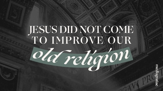 Jesus Did Not Come to Improve Old Religion - Behold Your God Podcast