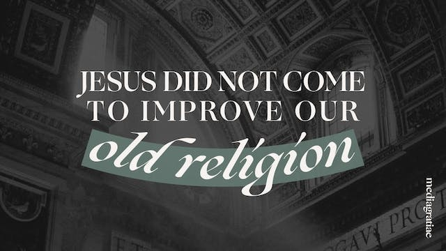 Jesus Did Not Come to Improve Old Rel...