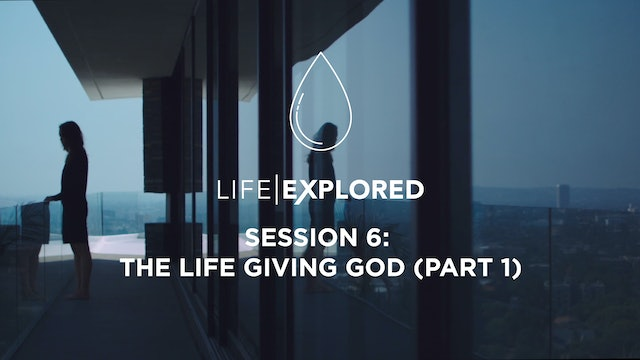 Life Explored Session 6 - The Life Giving God (Part 1)