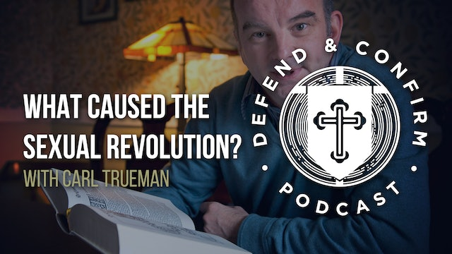 What Caused the Sexual Revolution? Ft. Carl Trueman - Defend and Confirm Podcast