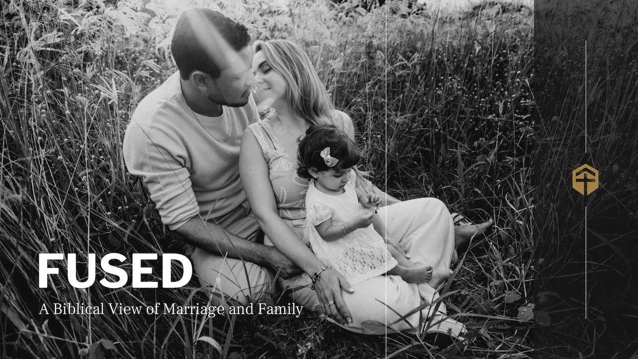 Fused: A Biblical View of Marriage & Family