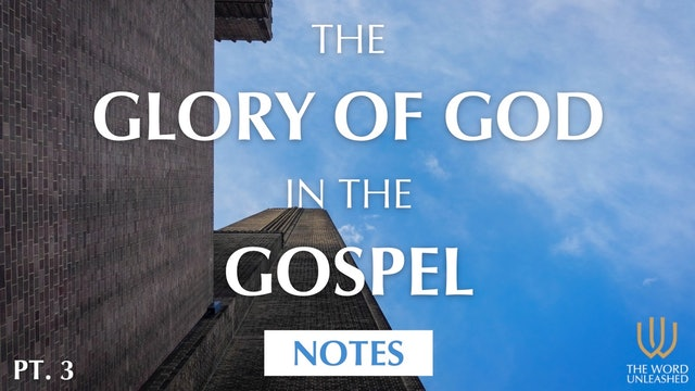 Notes (Part 3) - The Glory of God in the Gospel