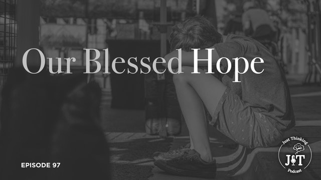 Our Blessed Hope - The Just Thinking Podcast - Episode 97