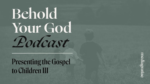Presenting the Gospel to Children III - Behold Your God Podcast