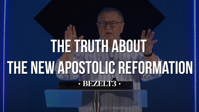 The Truth About the New Apostolic Reformation - BEZELT3