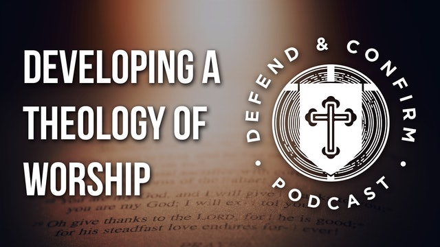 Developing a Theology of Worship - Defend and Confirm Podcast