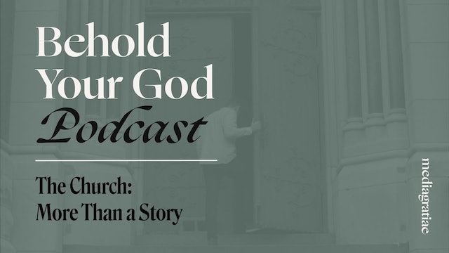 The Church II: More than a Story - Behold Your God Podcast