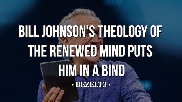 Bill Johnson's Theology of the Renewed Mind Puts Him in a Bind - BEZELT3