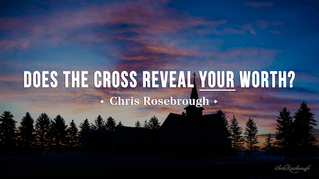 Does the Cross Reveal YOUR Worth? - Chris Rosebrough