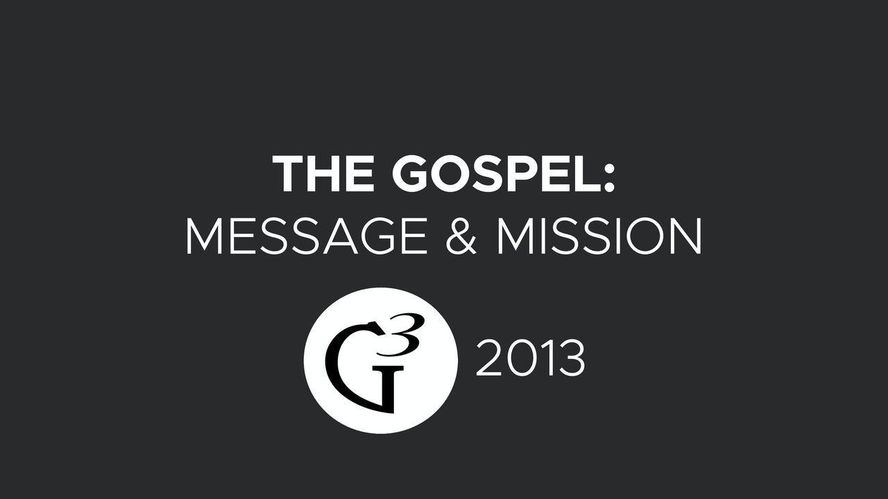 The Gospel: Message and Mission - G3 Conference (2013)