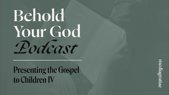 Presenting the Gospel to Children IV - Behold Your God Podcast