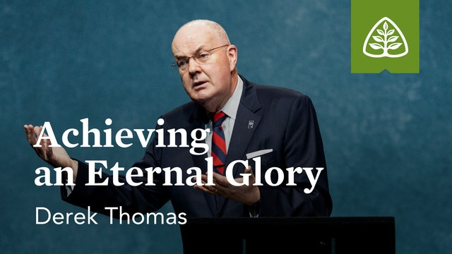Achieving an Eternal Glory – Derek Thomas – Ligonier