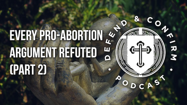 Every Pro-Abortion Argument Refuted (Part 2) - Defend and Confirm Podcast
