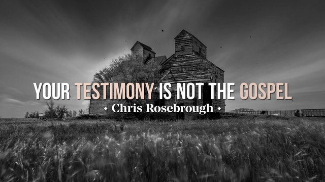 Your Testimony is NOT the Gospel - Chris Rosebrough