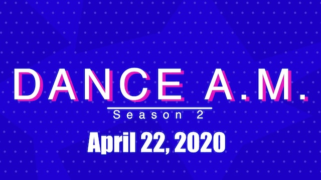 DANCE A.M. Season 2 - April 22, 2020