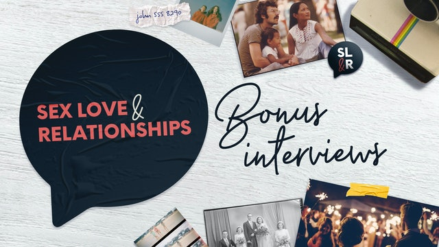 Sex, Love and Relationships: Bonus Interviews