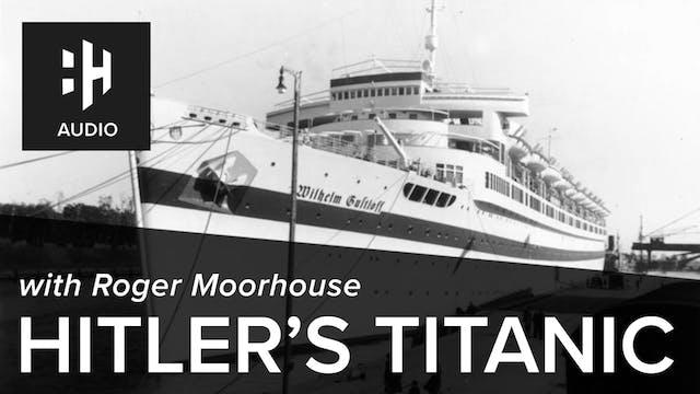 🎧 Hitler's Titanic with Roger Moorhouse