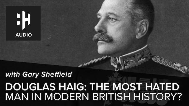 🎧 Douglas Haig: The Most Hated Man in...